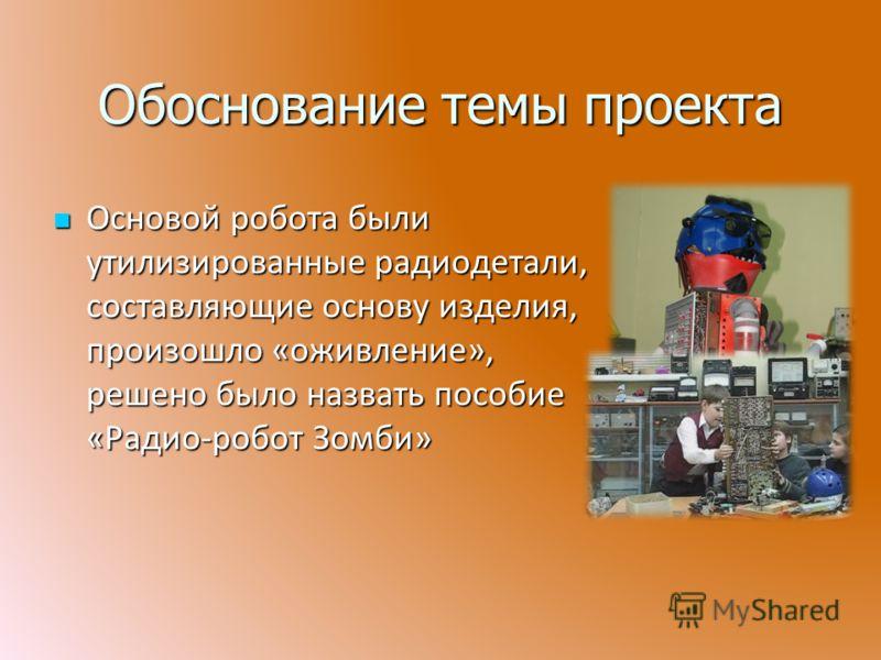 Обоснование темы проекта Основой робота были утилизированные радиодетали, составляющие основу изделия, произошло «оживление», решено было назвать пособие «Радио-робот Зомби» Основой робота были утилизированные радиодетали, составляющие основу изделия