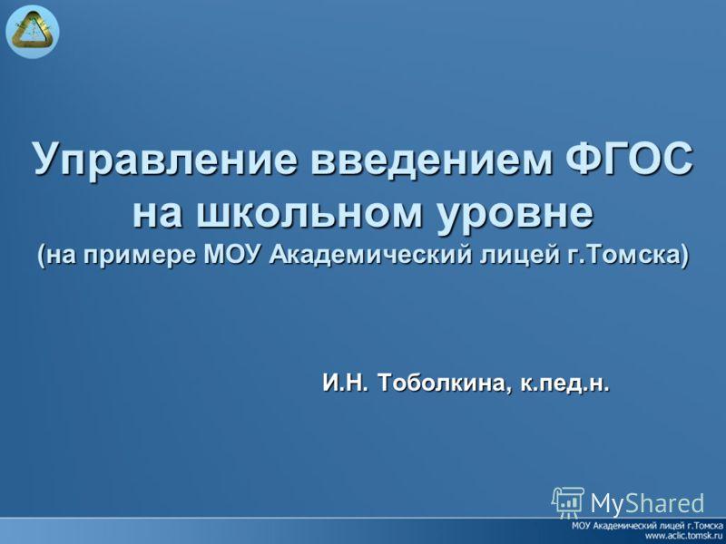 Управление введением ФГОС на школьном уровне (на примере МОУ Академический лицей г.Томска) И.Н. Тоболкина, к.пед.н.