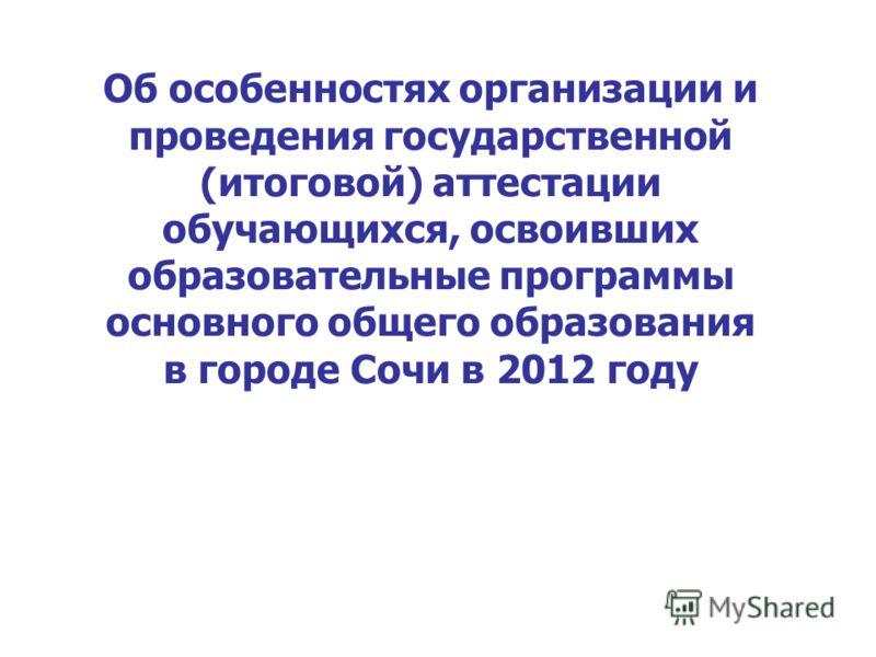 Об особенностях организации и проведения государственной (итоговой) аттестации обучающихся, освоивших образовательные программы основного общего образования в городе Сочи в 2012 году