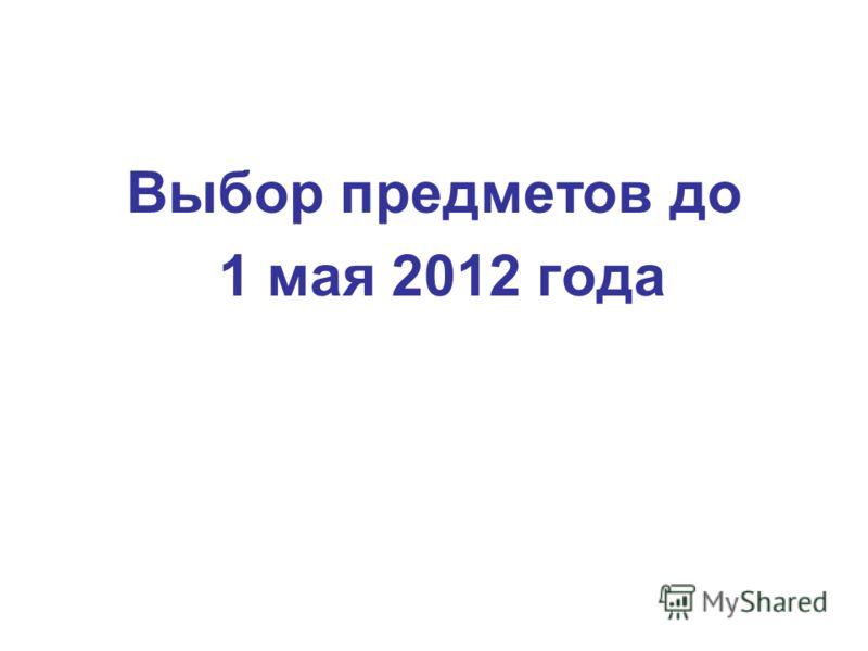 Выбор предметов до 1 мая 2012 года