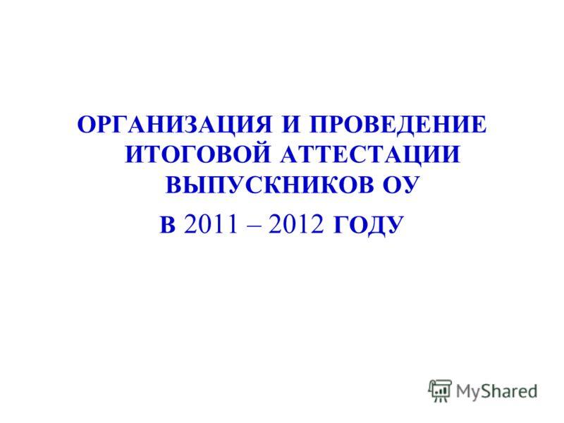 ОРГАНИЗАЦИЯ И ПРОВЕДЕНИЕ ИТОГОВОЙ АТТЕСТАЦИИ ВЫПУСКНИКОВ ОУ В 2011 – 2012 ГОДУ