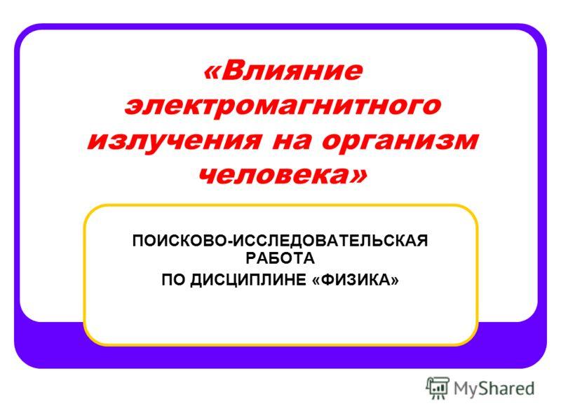 «Влияние электромагнитного излучения на организм человека» ПОИСКОВО-ИССЛЕДОВАТЕЛЬСКАЯ РАБОТА ПО ДИСЦИПЛИНЕ «ФИЗИКА»