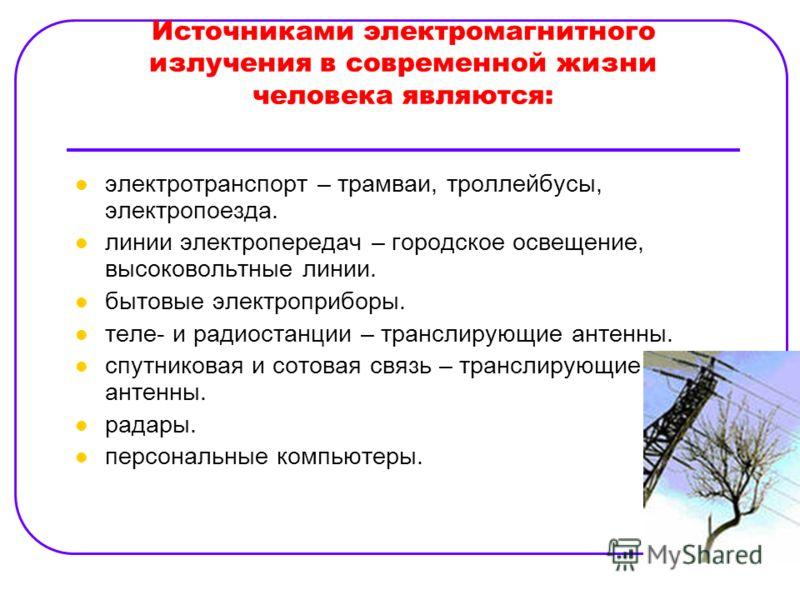 Источниками электромагнитного излучения в современной жизни человека являются: электротранспорт – трамваи, троллейбусы, электропоезда. линии электропередач – городское освещение, высоковольтные линии. бытовые электроприборы. теле- и радиостанции – тр