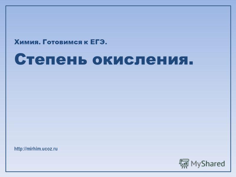 Химия. Готовимся к ЕГЭ. Степень окисления. http://mirhim.ucoz.ru