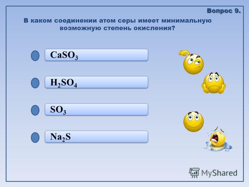 Na 2 S SO 3 SO 3 H 2 SO 4 CaSO 3 В каком соединении атом серы имеет минимальную возможную степень окисления? Вопрос 9.
