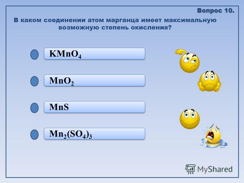 Mn 2 (SO 4 ) 3 MnS MnS MnO 2 KMnO 4 В каком соединении атом марганца имеет максимальную возможную степень окисления? Вопрос 10.