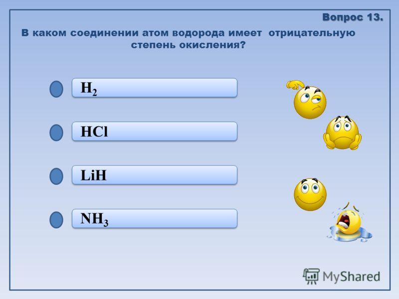 NH 3 LiH LiH HCl H2 H2 H2 H2 В каком соединении атом водорода имеет отрицательную степень окисления? Вопрос 13.