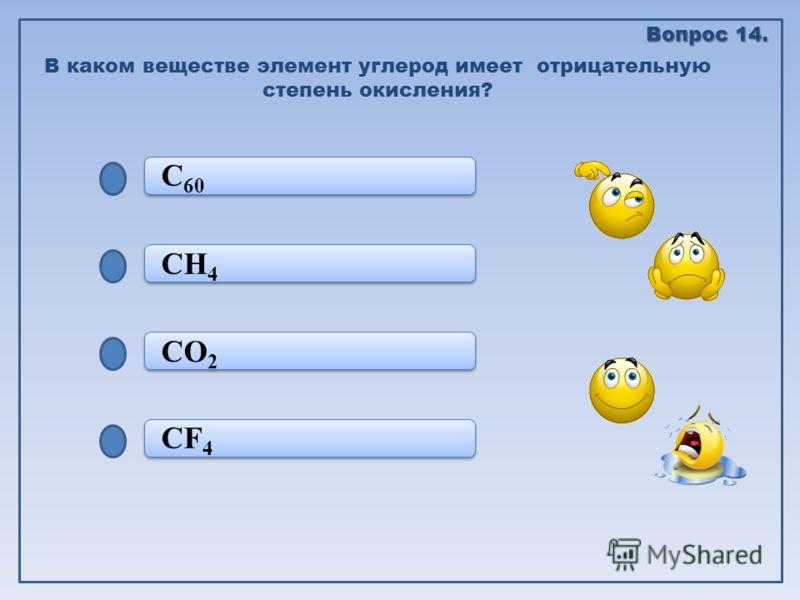 CF 4 CO 2 CO 2 CH 4 C 60 В каком веществе элемент углерод имеет отрицательную степень окисления? Вопрос 14.