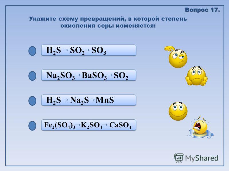 Fe 2 (SO 4 ) 3 K 2 SO 4 CaSO 4 H 2 S Na 2 S MnS Na 2 SO 3 BaSO 3 SO 2 H 2 S SO 2 SO 3 Укажите схему превращений, в которой степень окисления серы изменяется: Вопрос 17.