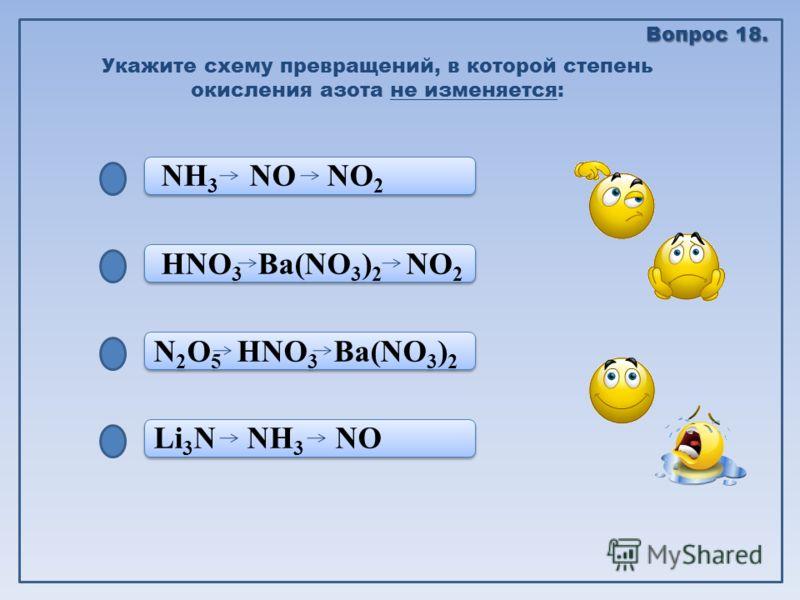 Li 3 N NH 3 NO N 2 O 5 HNO 3 Ba(NO 3 ) 2 HNO 3 Ba(NO 3 ) 2 NO 2 NH 3 NO NO 2 Укажите схему превращений, в которой степень окисления азота не изменяется: Вопрос 18.