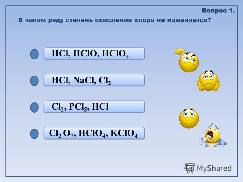 Cl 2 O 7, HClO 4, KClO 4 Cl 2, PCl 5, HCl Cl 2, PCl 5, HCl HCl, NaCl, Cl 2 HCl, HClO, HClO 4 В каком ряду степень окисления хлора не изменяется? Вопрос 1.