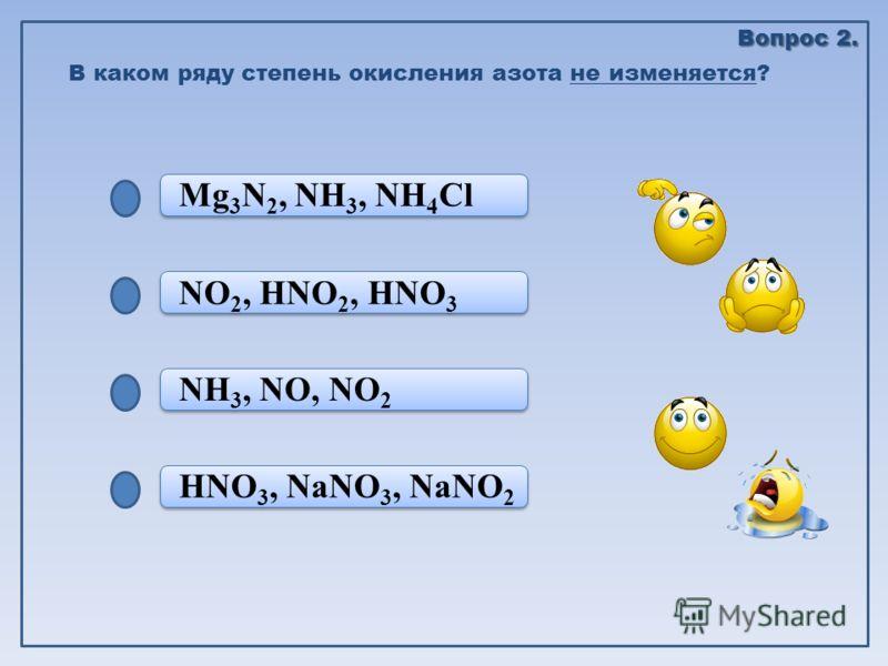 HNO 3, NaNO 3, NaNO 2 NH 3, NO, NO 2 NH 3, NO, NO 2 NO 2, HNO 2, HNO 3 Mg 3 N 2, NH 3, NH 4 Cl В каком ряду степень окисления азота не изменяется? Вопрос 2.