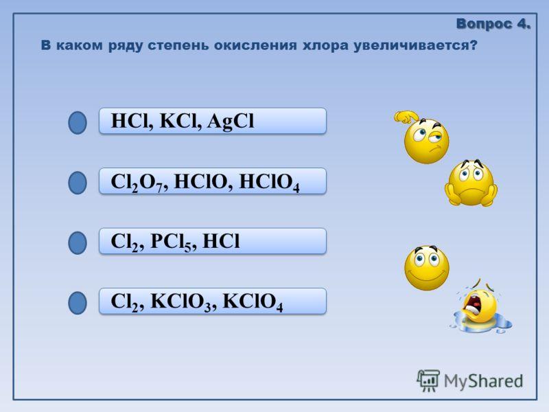 Cl 2, KClO 3, KClO 4 Cl 2, PCl 5, HCl Cl 2, PCl 5, HCl Cl 2 O 7, HClO, HClO 4 HCl, KCl, AgCl В каком ряду степень окисления хлора увеличивается? Вопрос 4.
