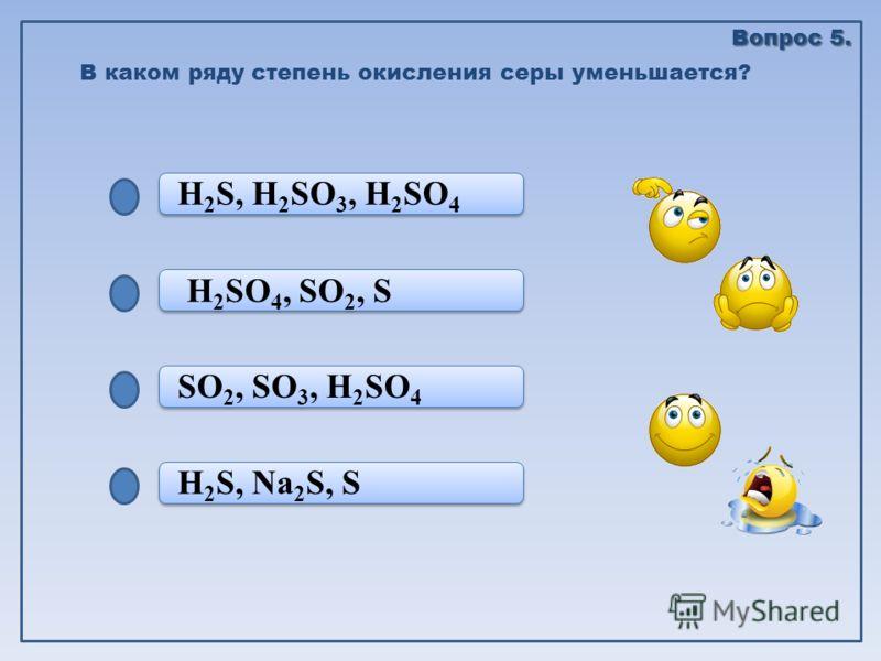 H 2 S, Na 2 S, S SO 2, SO 3, H 2 SO 4 SO 2, SO 3, H 2 SO 4 H 2 SO 4, SO 2, S H 2 S, H 2 SO 3, H 2 SO 4 В каком ряду степень окисления серы уменьшается? Вопрос 5.