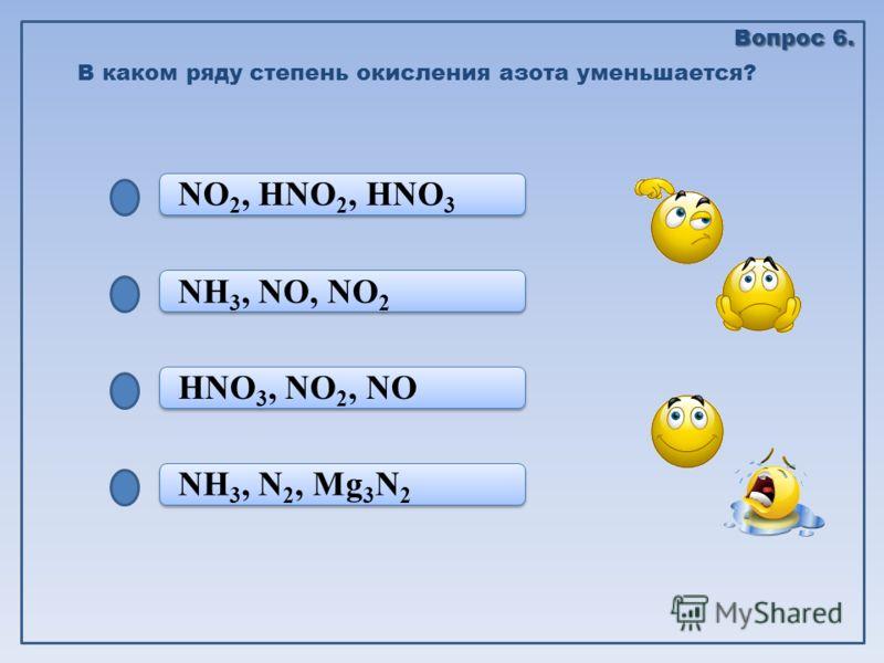 NH 3, N 2, Mg 3 N 2 HNO 3, NO 2, NO HNO 3, NO 2, NO NH 3, NO, NO 2 NO 2, HNO 2, HNO 3 В каком ряду степень окисления азота уменьшается? Вопрос 6.