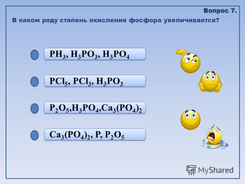 Ca 3 (PO 4 ) 2, P, P 2 O 5 P 2 O 5,H 3 PO 4,Ca 3 (PO 4 ) 2 P 2 O 5,H 3 PO 4,Ca 3 (PO 4 ) 2 PCl 5, PCl 3, H 3 PO 3 РH 3, H 3 PO 3, H 3 PO 4 В каком ряду степень окисления фосфора увеличивается? Вопрос 7.