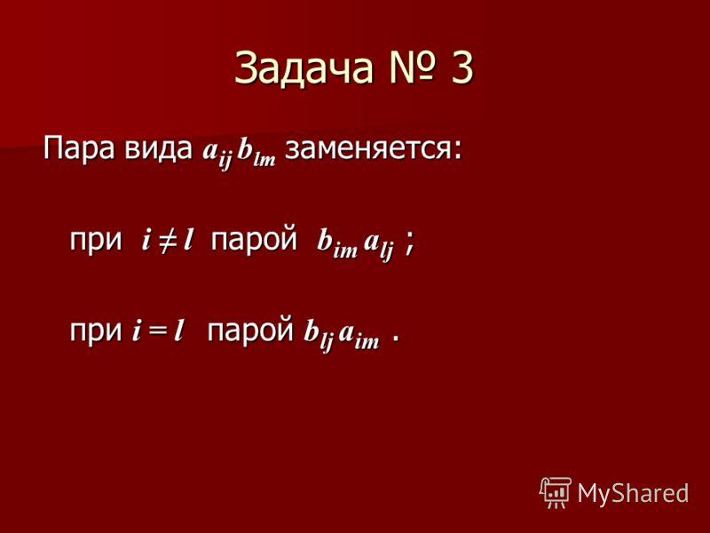 Задача 3 Пара вида а ij b lm заменяется: при i l парой b im a lj ; при i = l парой b lj a im. при i = l парой b lj a im.