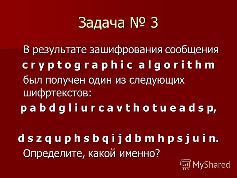 Задача 3 В результате зашифрования сообщения c r y p t o g r a p h i c a l g o r i t h m был получен один из следующих шифртекстов: p a b d g l i u r c a v t h o t u e a d s p, d s z q u p h s b q i j d b m h p s j u i n. Определите, какой именно?