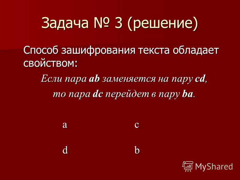 Задача 3 (решение) Способ зашифрования текста обладает свойством: Если пара ab заменяется на пару cd, то пара dc перейдет в пару ba. a c db