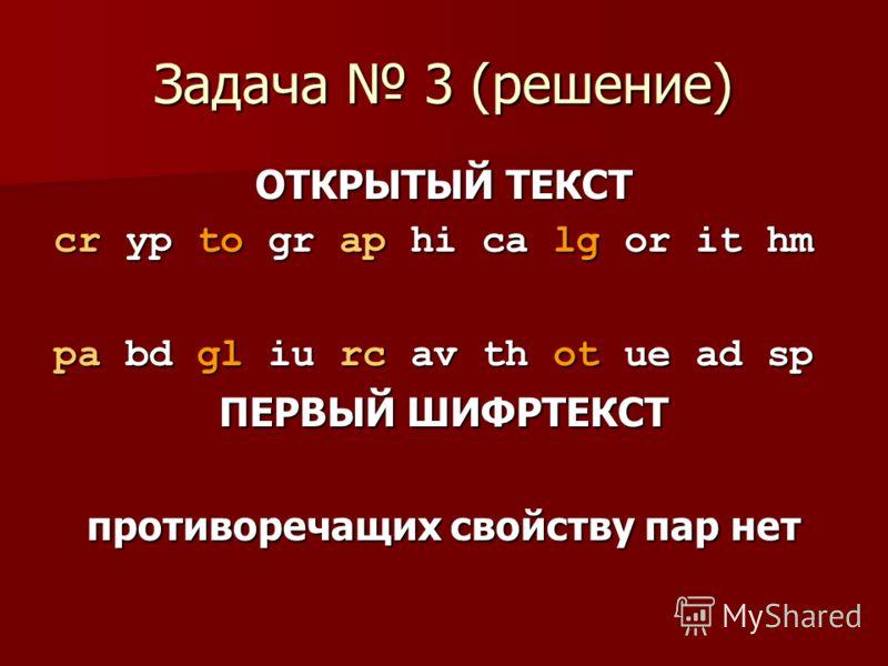 Задача 3 (решение) ОТКРЫТЫЙ ТЕКСТ сr yp to gr ap hi ca lg or it hm рa bd gl iu rc av th ot ue ad sp ПЕРВЫЙ ШИФРТЕКСТ противоречащих свойству пар нет