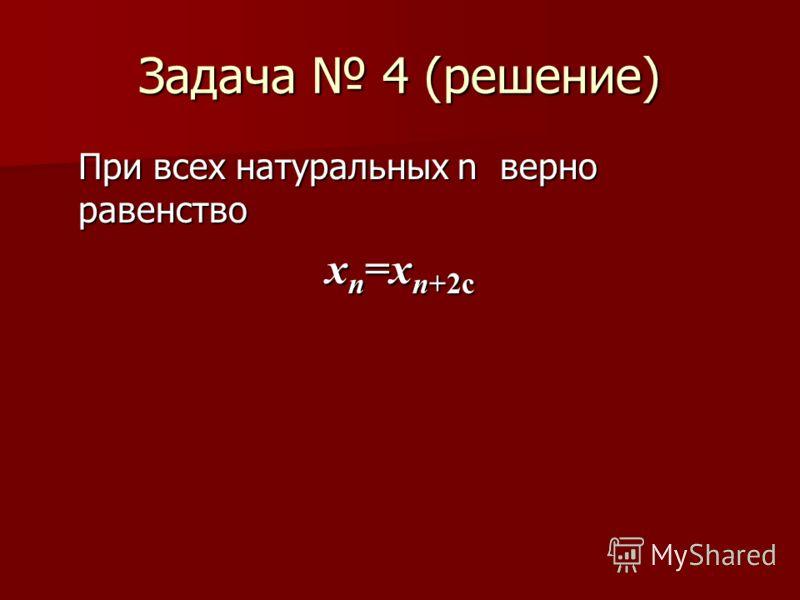 Задача 4 (решение) При всех натуральных n верно равенство x n =x n+2с