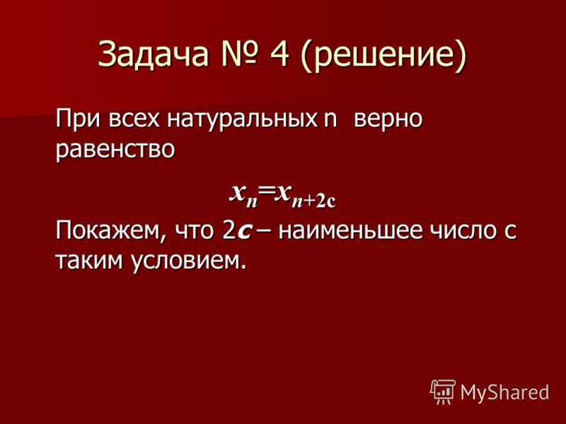 Задача 4 (решение) При всех натуральных n верно равенство x n =x n+2с Покажем, что 2с – наименьшее число с таким условием.