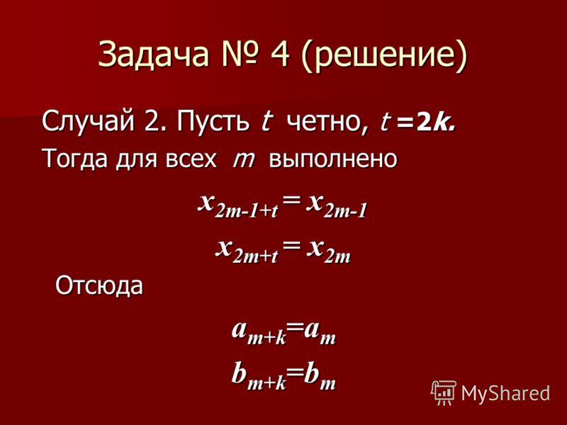 Задача 4 (решение) Случай 2. Пусть t четно, t =2k. Случай 2. Пусть t четно, t =2k. Тогда для всех m выполнено Тогда для всех m выполнено x 2m-1+t = x 2m-1 x 2m+t = x 2m Отсюда a m+k =a m b m+k =b m