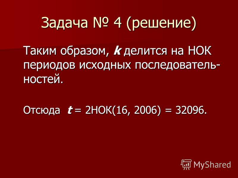 Задача 4 (решение) Таким образом, k делится на НОК периодов исходных последователь- ностей. Отсюда t = 2НОК(16, 2006) = 32096.