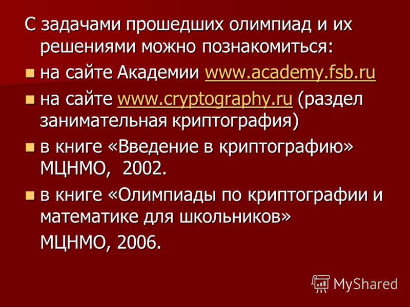 С задачами прошедших олимпиад и их решениями можно познакомиться: на сайте Академии www.academy.fsb.ru на сайте Академии www.academy.fsb.ruwww.academy.fsb.ruwww.academy.fsb.ru на сайте www.cryptography.ru (раздел занимательная криптография) на сайте