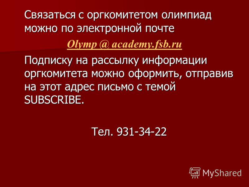 Связаться с оргкомитетом олимпиад можно по электронной почте Olymp @ academy.fsb.ru Подписку на рассылку информации оргкомитета можно оформить, отправив на этот адрес письмо с темой SUBSCRIBE. Тел. 931-34-22