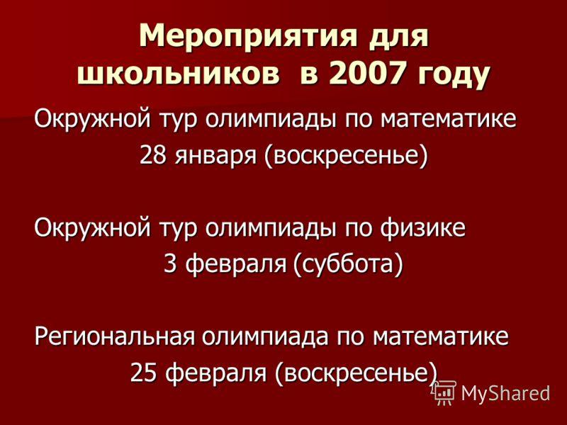 Мероприятия для школьников в 2007 году Окружной тур олимпиады по математике 28 января (воскресенье) Окружной тур олимпиады по физике 3 февраля (суббота) Региональная олимпиада по математике 25 февраля (воскресенье)