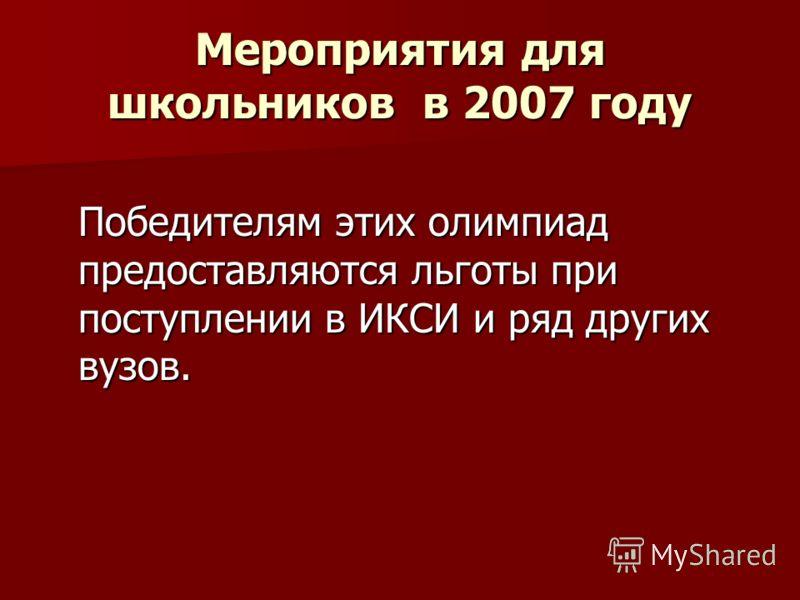 Мероприятия для школьников в 2007 году Победителям этих олимпиад предоставляются льготы при поступлении в ИКСИ и ряд других вузов.