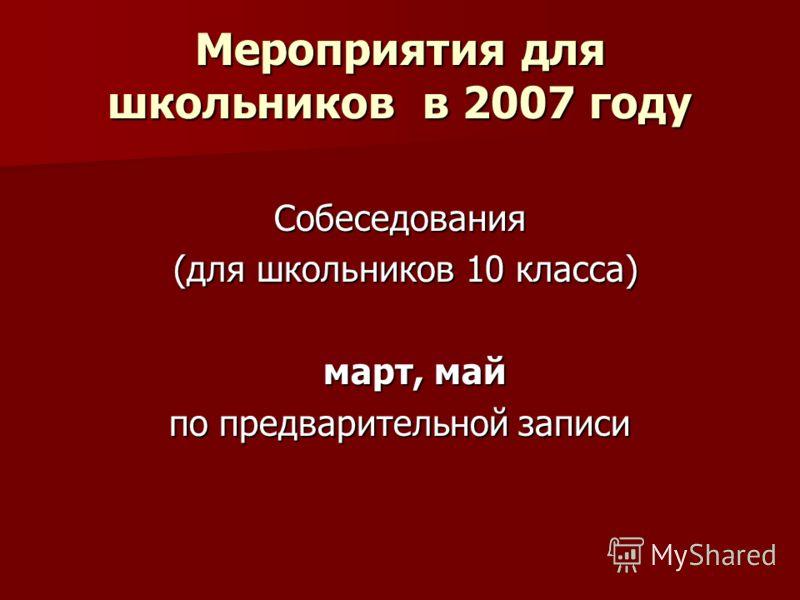Мероприятия для школьников в 2007 году Собеседования (для школьников 10 класса) (для школьников 10 класса) март, май по предварительной записи