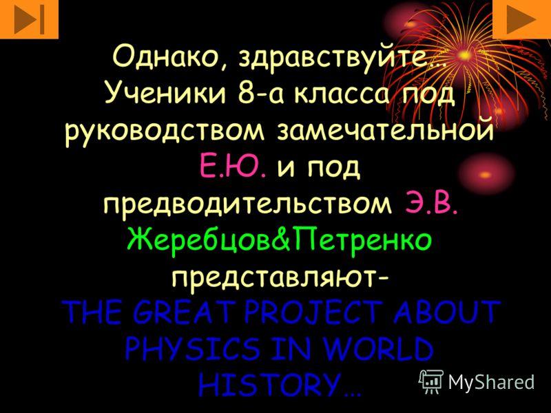 Однако, здравствуйте… Ученики 8-а класса под руководством замечательной Е.Ю. и под предводительством Э.В. Жеребцов&Петренко представляют- THE GREAT PROJECT ABOUT PHYSICS IN WORLD HISTORY…
