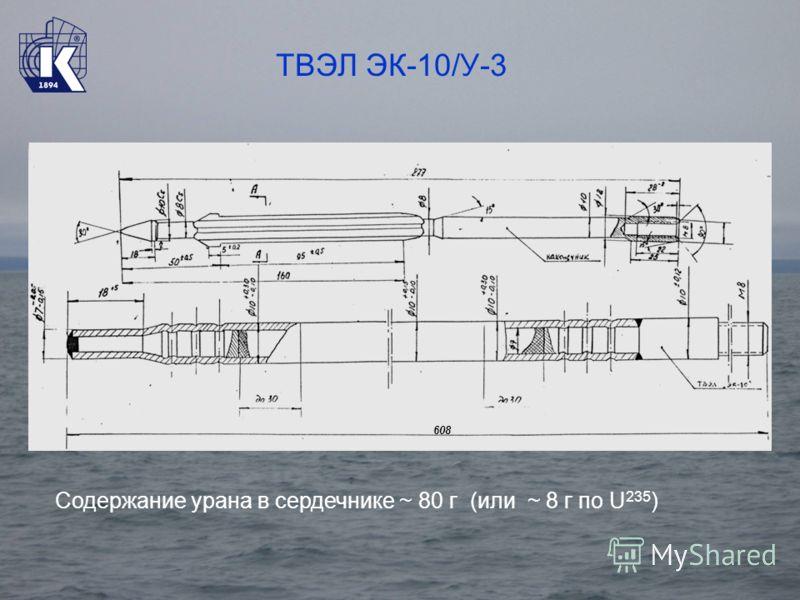 ТВЭЛ ЭК-10/У-3 608 Содержание урана в сердечнике ~ 80 г (или ~ 8 г по U 235 )