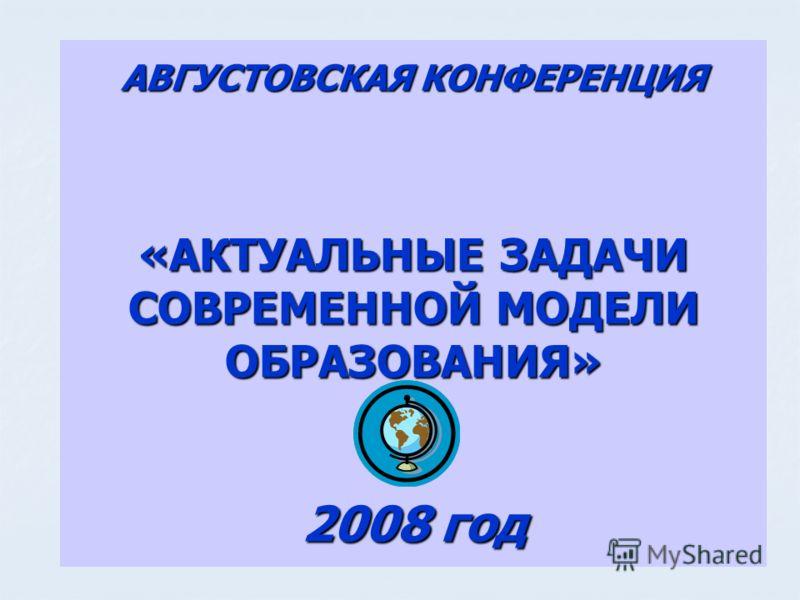 АВГУСТОВСКАЯ КОНФЕРЕНЦИЯ «АКТУАЛЬНЫЕ ЗАДАЧИ СОВРЕМЕННОЙ МОДЕЛИ ОБРАЗОВАНИЯ» 2008 год