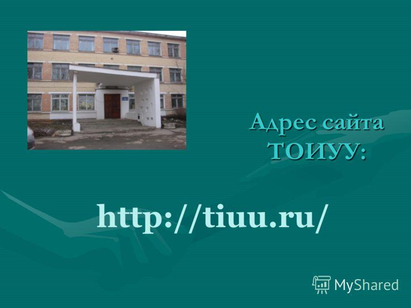 Адрес сайта ТОИУУ: http://tiuu.ru/