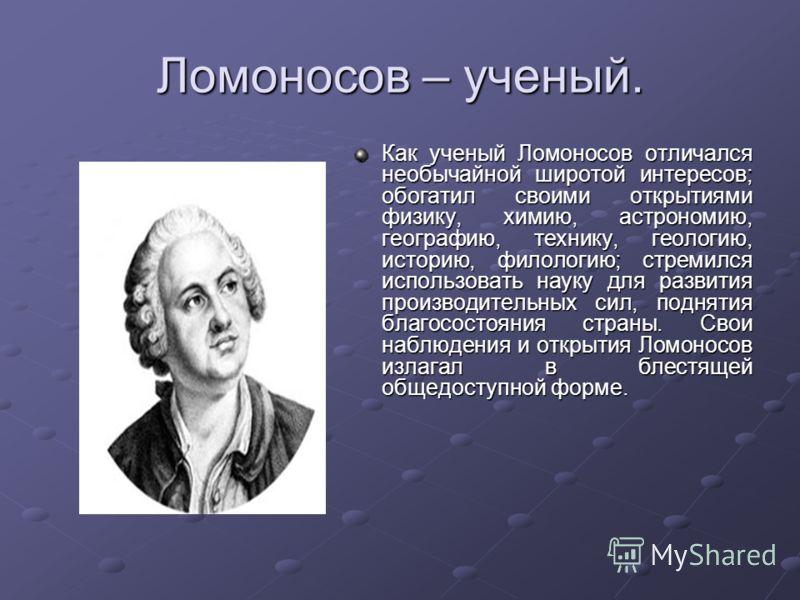 Ломоносов – ученый. Как ученый Ломоносов отличался необычайной широтой интересов; обогатил своими открытиями физику, химию, астрономию, географию, технику, геологию, историю, филологию; стремился использовать науку для развития производительных сил,