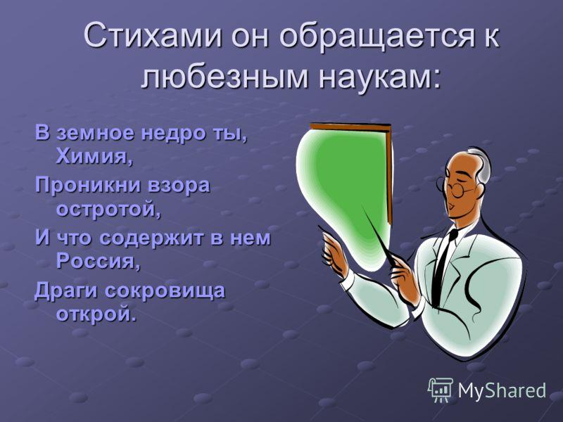 Стихами он обращается к любезным наукам: В земное недро ты, Химия, Проникни взора остротой, И что содержит в нем Россия, Драги сокровища открой.