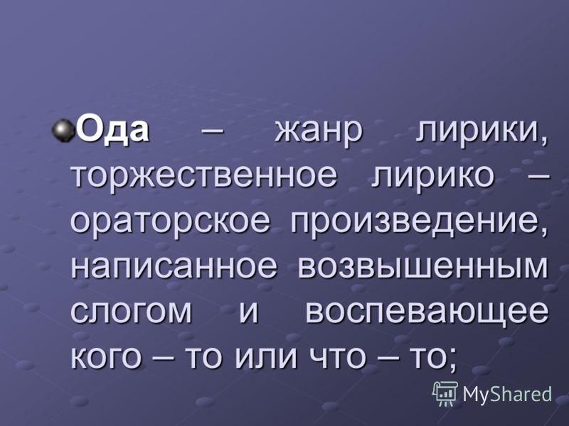 Ода – жанр лирики, торжественное лирико – ораторское произведение, написанное возвышенным слогом и воспевающее кого – то или что – то;