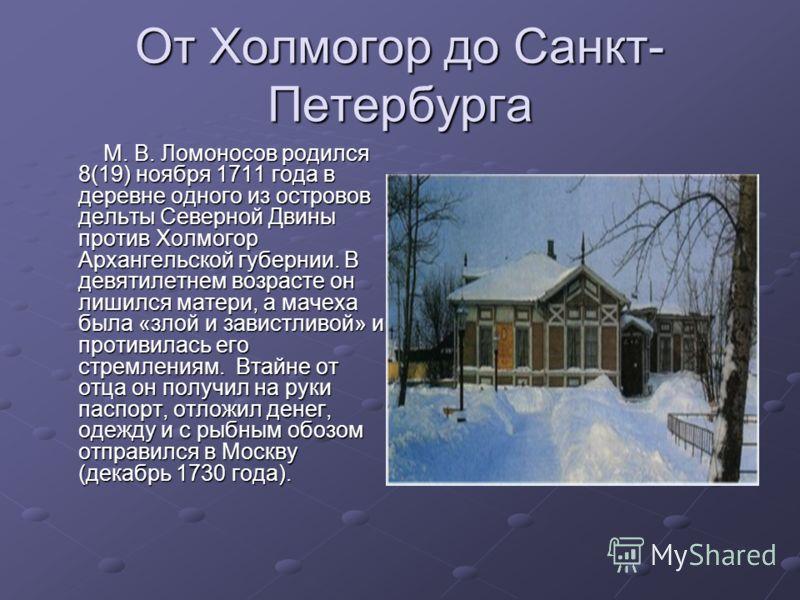 От Холмогор до Санкт- Петербурга М. В. Ломоносов родился 8(19) ноября 1711 года в деревне одного из островов дельты Северной Двины против Холмогор Архангельской губернии. В девятилетнем возрасте он лишился матери, а мачеха была «злой и завистливой» и