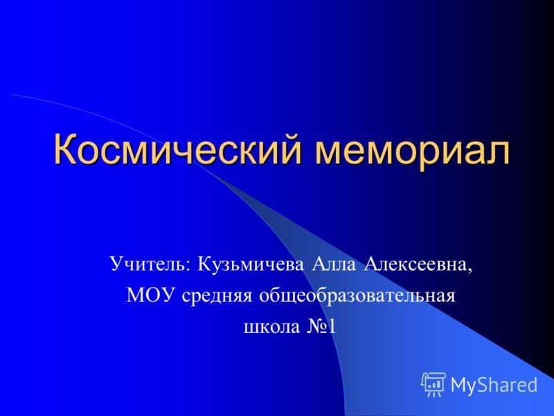 Космический мемориал Учитель: Кузьмичева Алла Алексеевна, МОУ средняя общеобразовательная школа 1