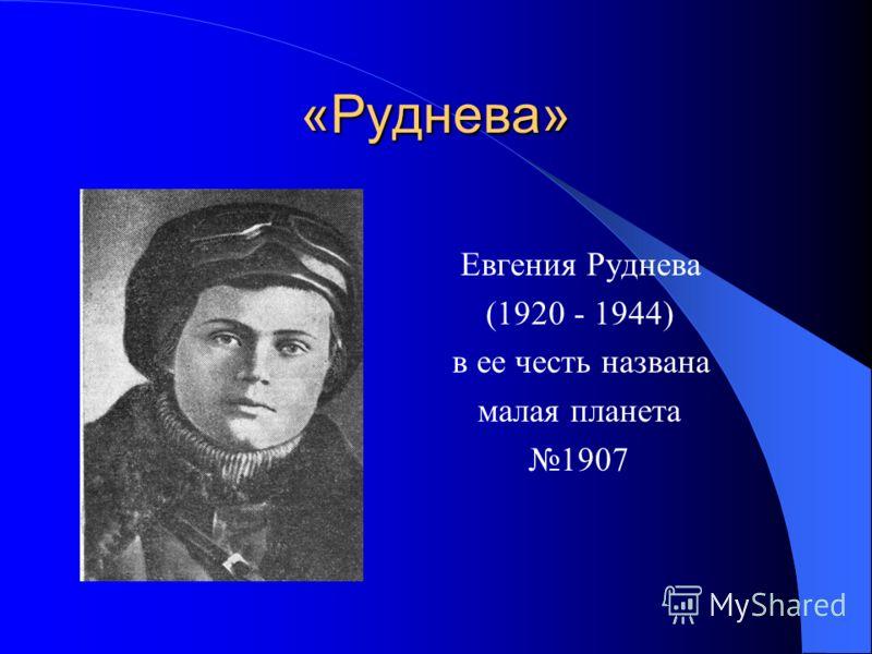 «Руднева» Евгения Руднева (1920 - 1944) в ее честь названа малая планета 1907