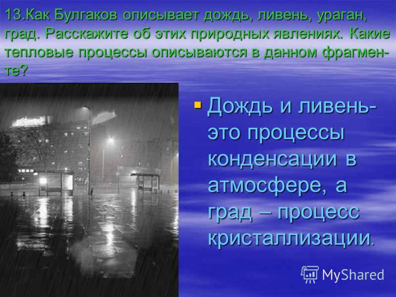 13.Как Булгаков описывает дождь, ливень, ураган, град. Расскажите об этих природных явлениях. Какие тепловые процессы описываются в данном фрагмен- те? Дождь и ливень- это процессы конденсации в атмосфере, а град – процесс кристаллизации.