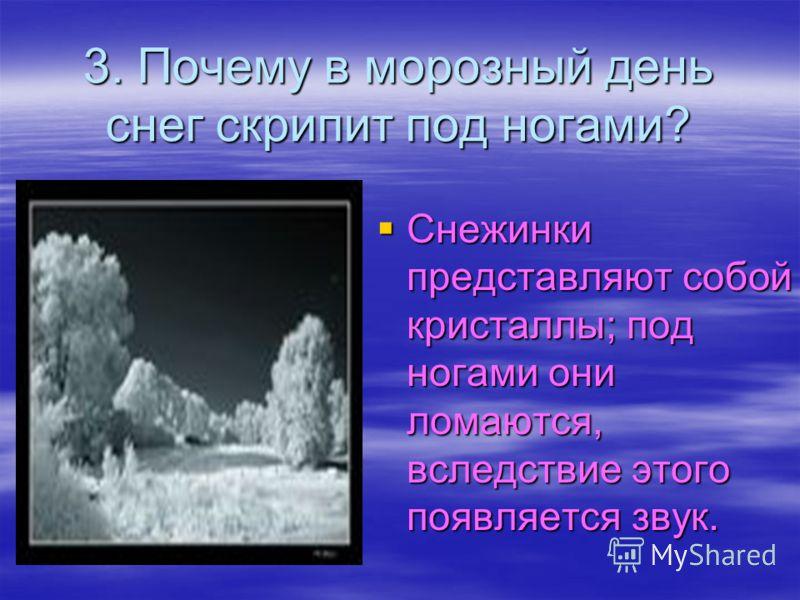 3. Почему в морозный день снег скрипит под ногами? Снежинки представляют собой кристаллы; под ногами они ломаются, вследствие этого появляется звук. Снежинки представляют собой кристаллы; под ногами они ломаются, вследствие этого появляется звук.