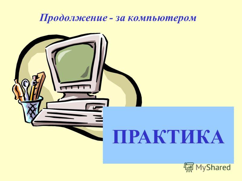 Продолжение - за компьютером ПРАКТИКА