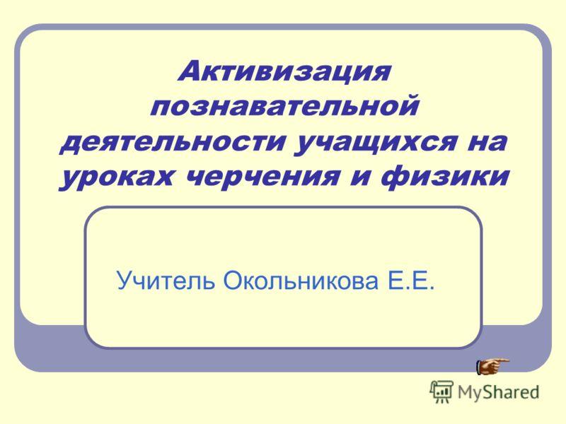 Активизация познавательной деятельности учащихся на уроках черчения и физики Учитель Окольникова Е.Е.