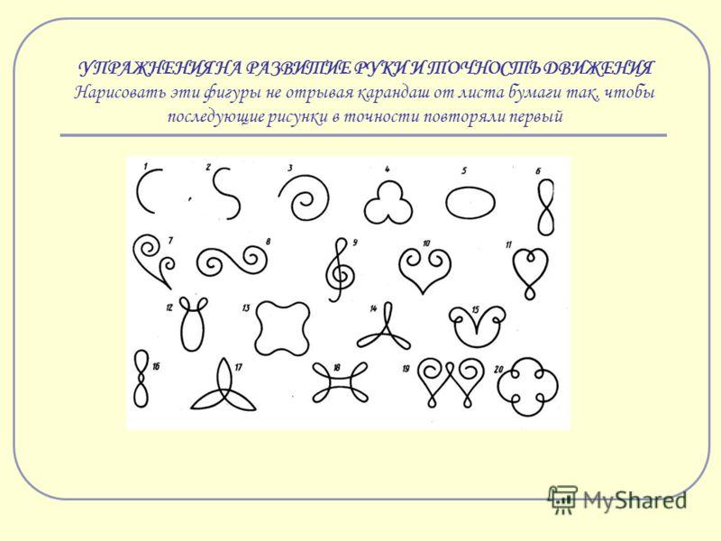 УПРАЖНЕНИЯ НА РАЗВИТИЕ РУКИ И ТОЧНОСТЬ ДВИЖЕНИЯ Нарисовать эти фигуры не отрывая карандаш от листа бумаги так, чтобы последующие рисунки в точности повторяли первый