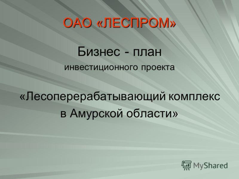 ОАО «ЛЕСПРОМ» Бизнес - план инвестиционного проекта «Лесоперерабатывающий комплекс в Амурской области»