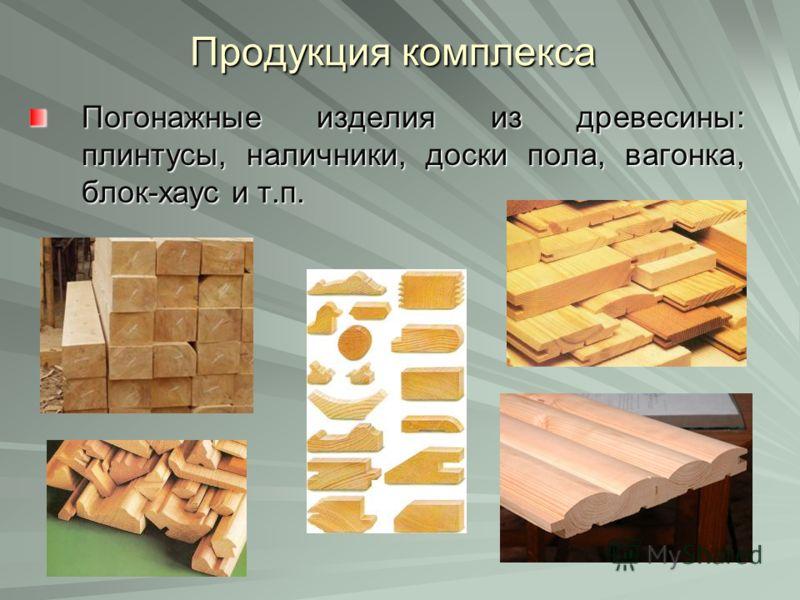 Продукция комплекса Погонажные изделия из древесины: плинтусы, наличники, доски пола, вагонка, блок-хаус и т.п.